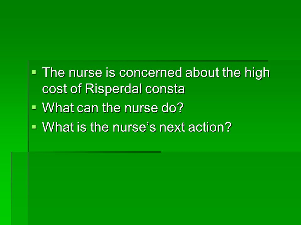  The nurse is concerned about the high cost of Risperdal consta  What can the nurse do.