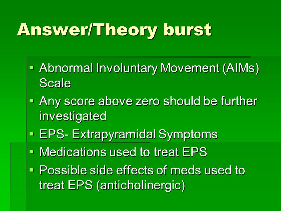 Answer/Theory burst  Abnormal Involuntary Movement (AIMs) Scale  Any score above zero should be further investigated  EPS- Extrapyramidal Symptoms  Medications used to treat EPS  Possible side effects of meds used to treat EPS (anticholinergic)