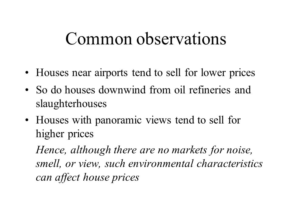 Hedonic property method: basic idea Housing is made up of several characteristics, including environmental quality, that determine its value The price of a house is the sum of the products of the implicit prices of those characteristics times the amounts of the characteristics in the house Statistical methods can be used to decompose house price into these implicit prices, as long as the characteristics vary within the sample of houses