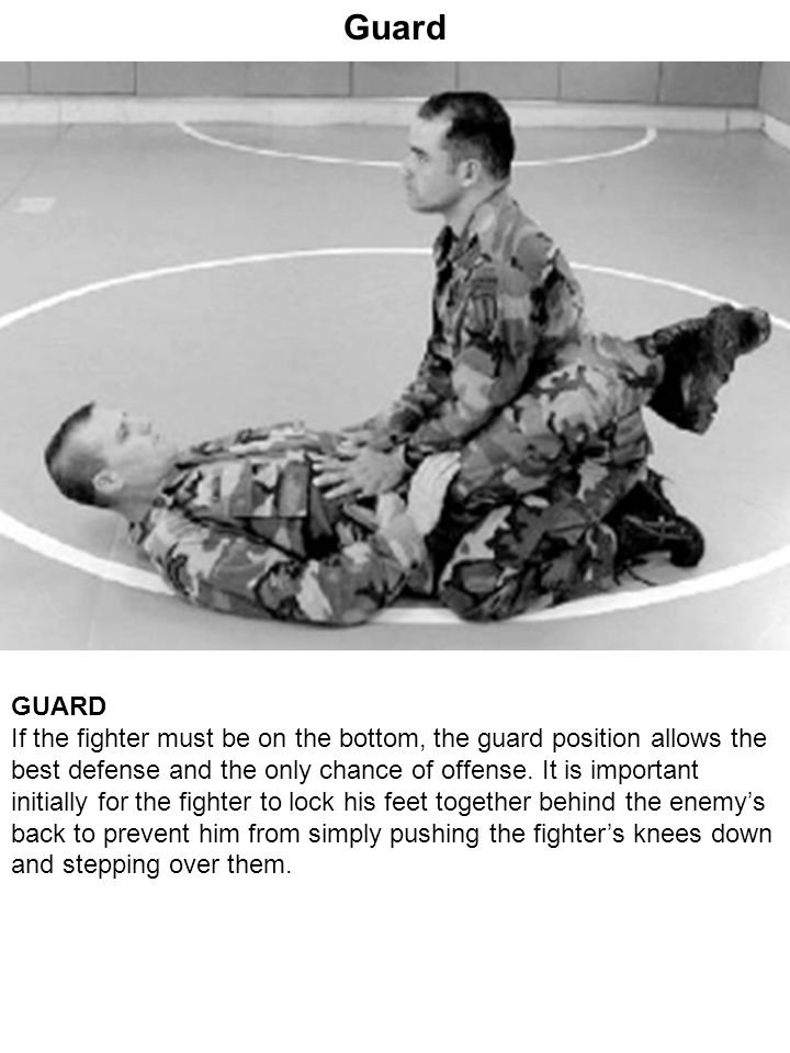 Guard GUARD If the fighter must be on the bottom, the guard position allows the best defense and the only chance of offense. It is important initially