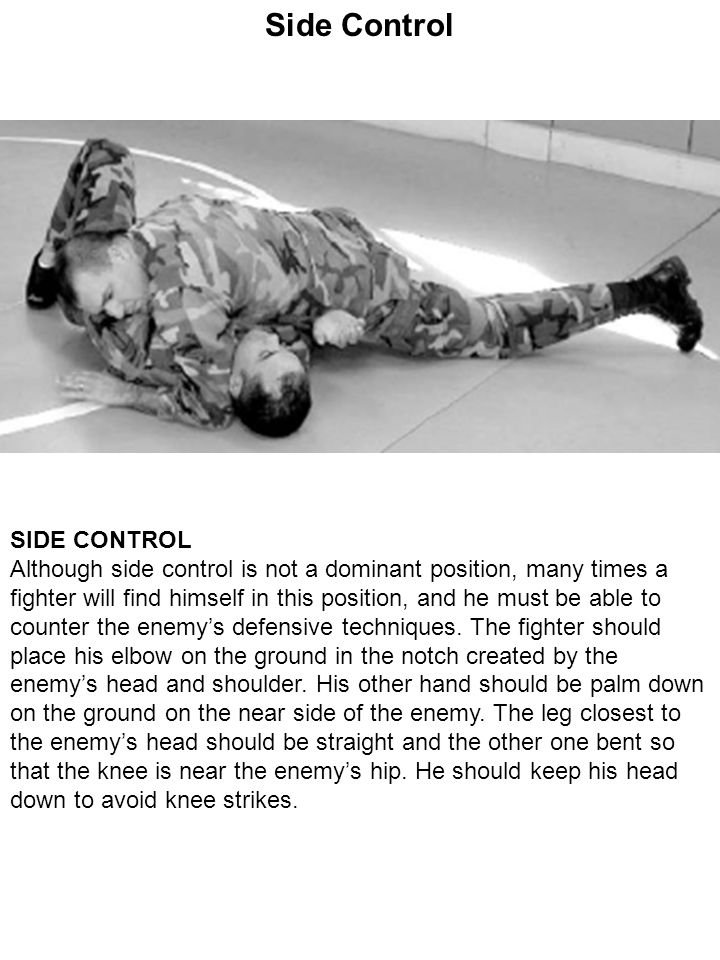 Side Control SIDE CONTROL Although side control is not a dominant position, many times a fighter will find himself in this position, and he must be ab