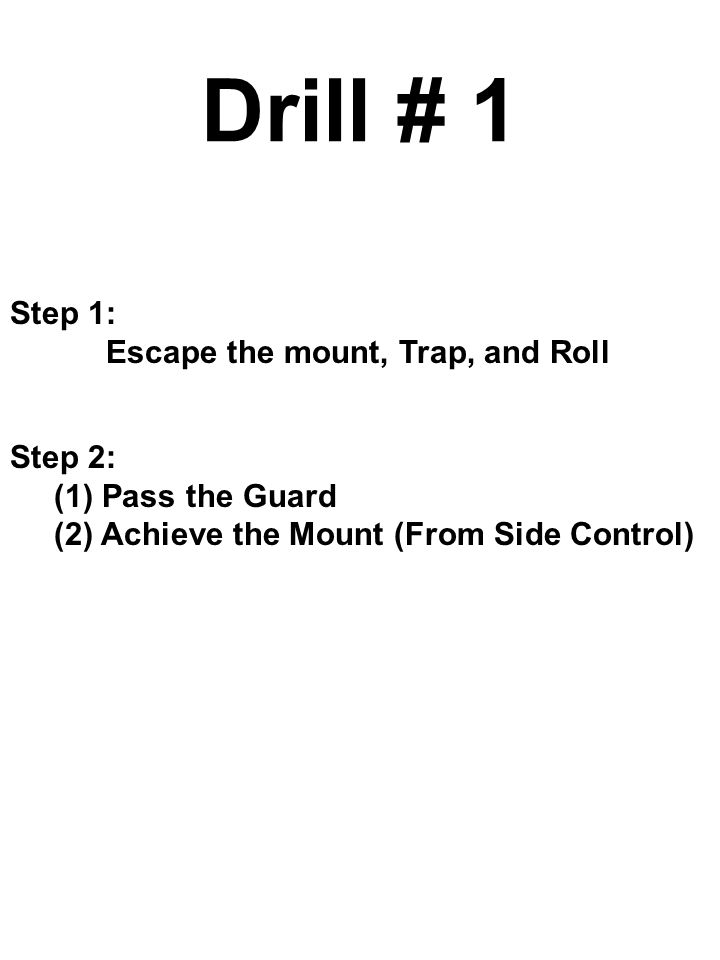 Drill # 1 Step 1: Escape the mount, Trap, and Roll Step 2: (1) Pass the Guard (2) Achieve the Mount (From Side Control)