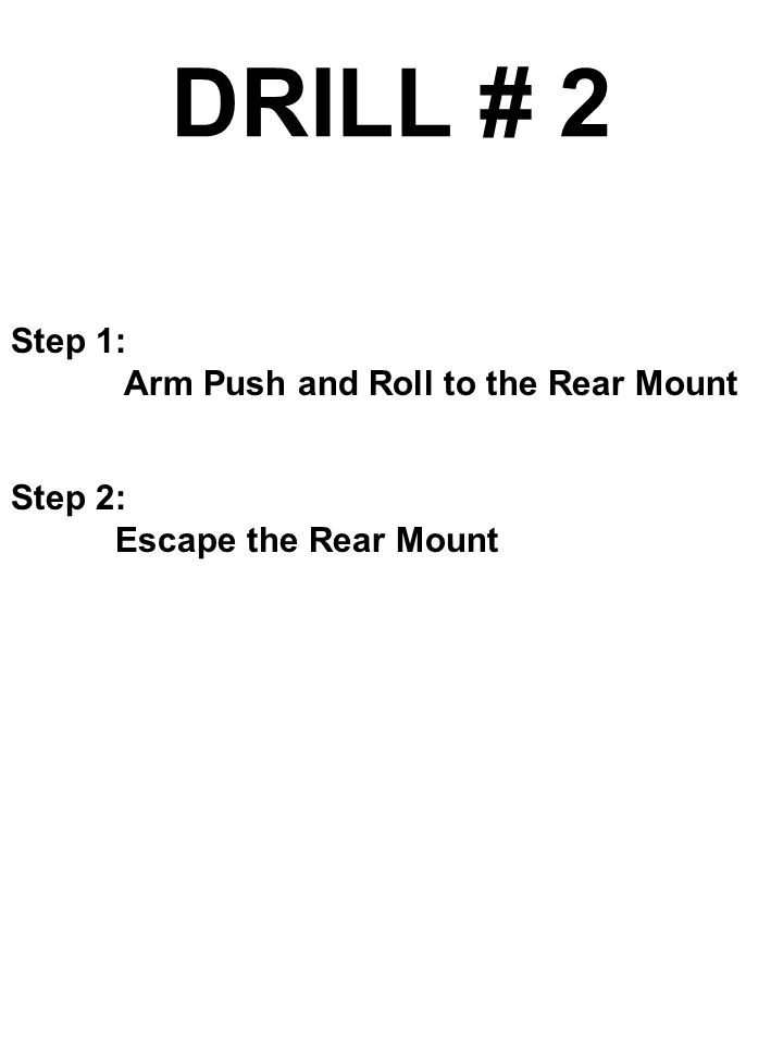 DRILL # 2 Step 1: Arm Push and Roll to the Rear Mount Step 2: Escape the Rear Mount