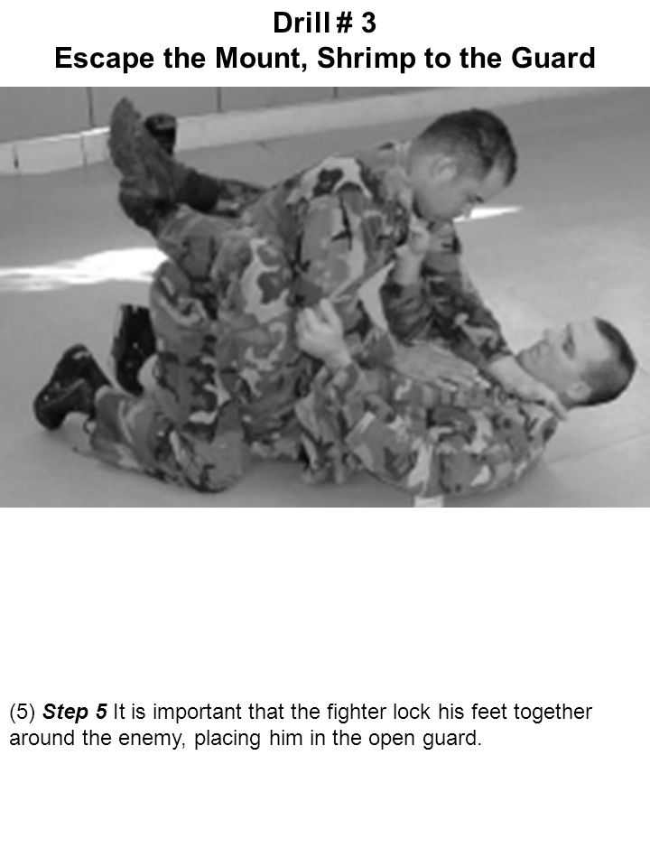 (5) Step 5 It is important that the fighter lock his feet together around the enemy, placing him in the open guard. Drill # 3 Escape the Mount, Shrimp