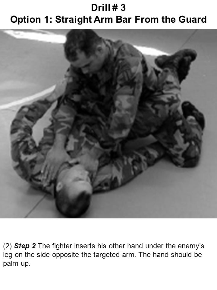 (2) Step 2 The fighter inserts his other hand under the enemy's leg on the side opposite the targeted arm. The hand should be palm up. Drill # 3 Optio