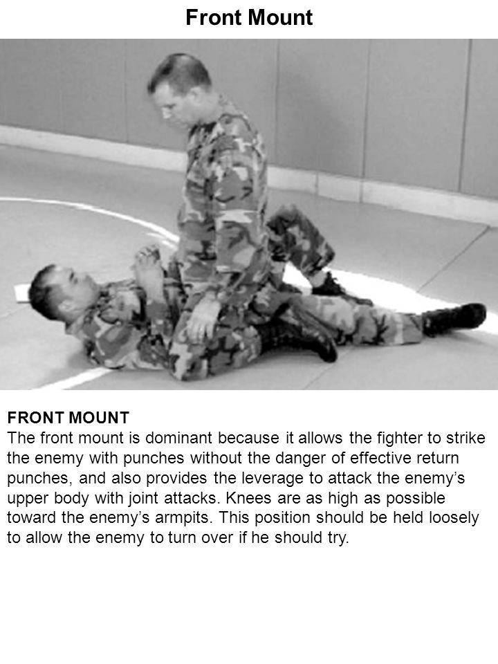 Front Mount FRONT MOUNT The front mount is dominant because it allows the fighter to strike the enemy with punches without the danger of effective ret