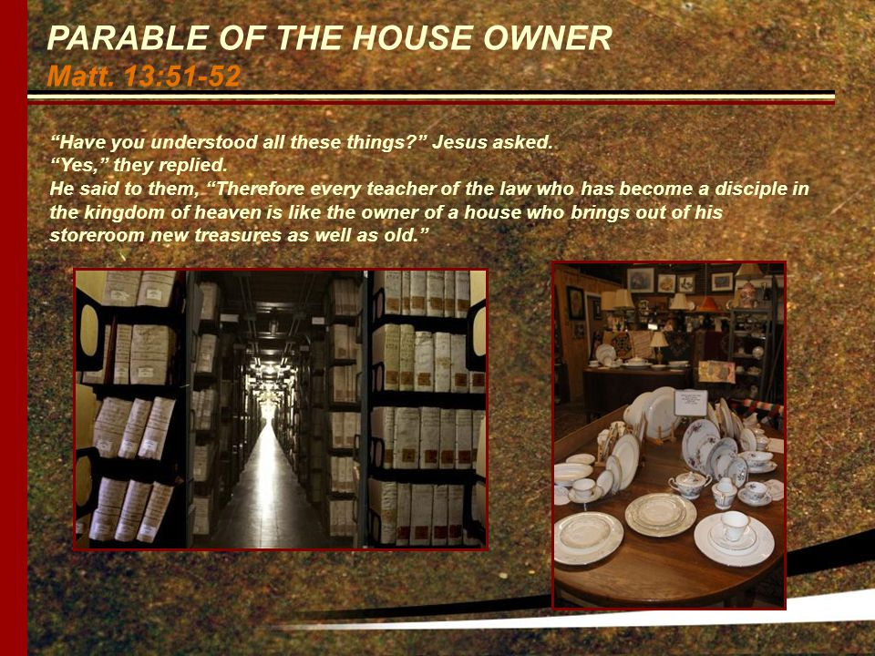PARABLE OF THE HOUSE OWNER Matt. 13:51-52 Have you understood all these things Jesus asked.