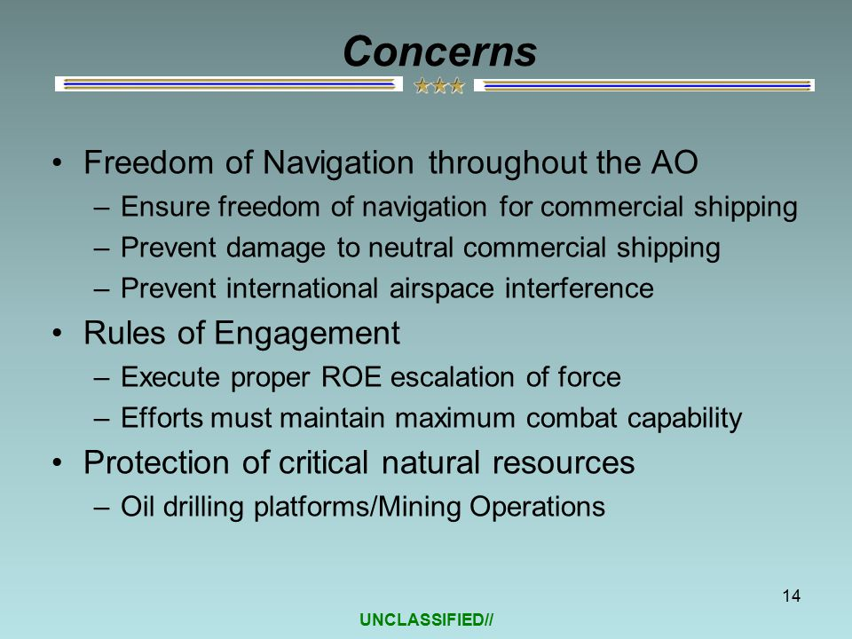 UNCLASSIFIED// Concerns Freedom of Navigation throughout the AO –Ensure freedom of navigation for commercial shipping –Prevent damage to neutral commercial shipping –Prevent international airspace interference Rules of Engagement –Execute proper ROE escalation of force –Efforts must maintain maximum combat capability Protection of critical natural resources –Oil drilling platforms/Mining Operations 14