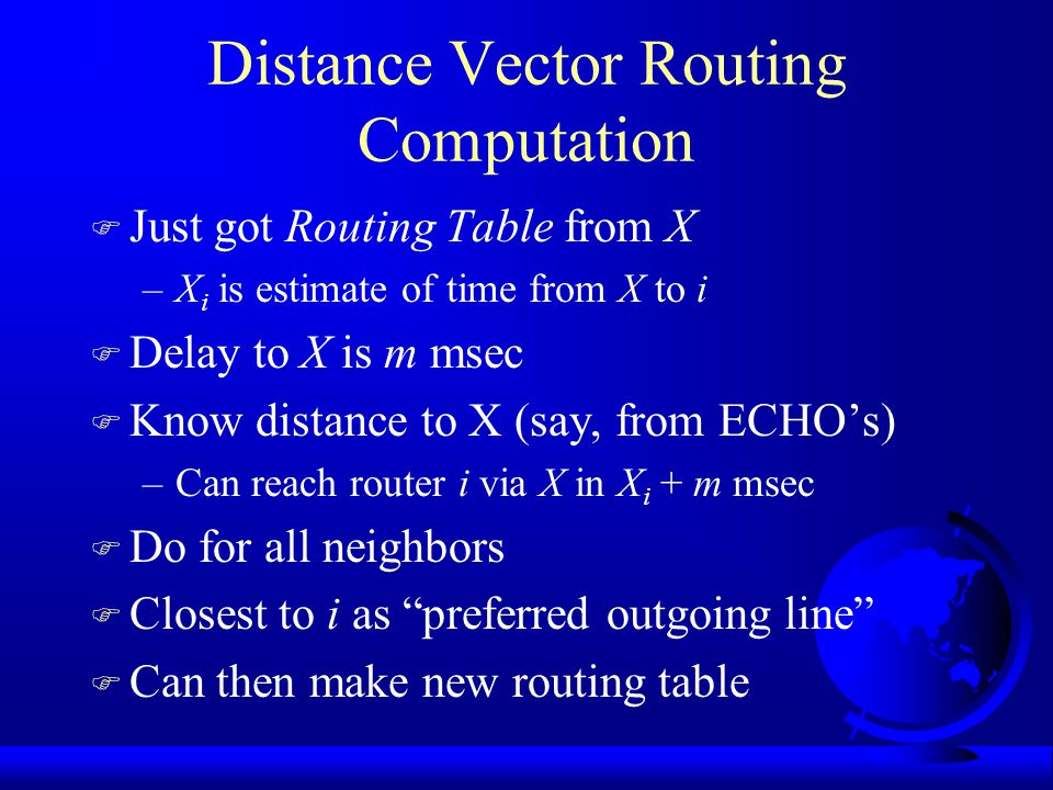 Distance Vector Routing F Each router has table –preferred outgoing line –estimate of distance to get there F Assume knows distance to each neighbor –if hops, just 1 hop –if queue length, measure the queues –if delay, can send PING packet F Exchange tables with neighbors periodically