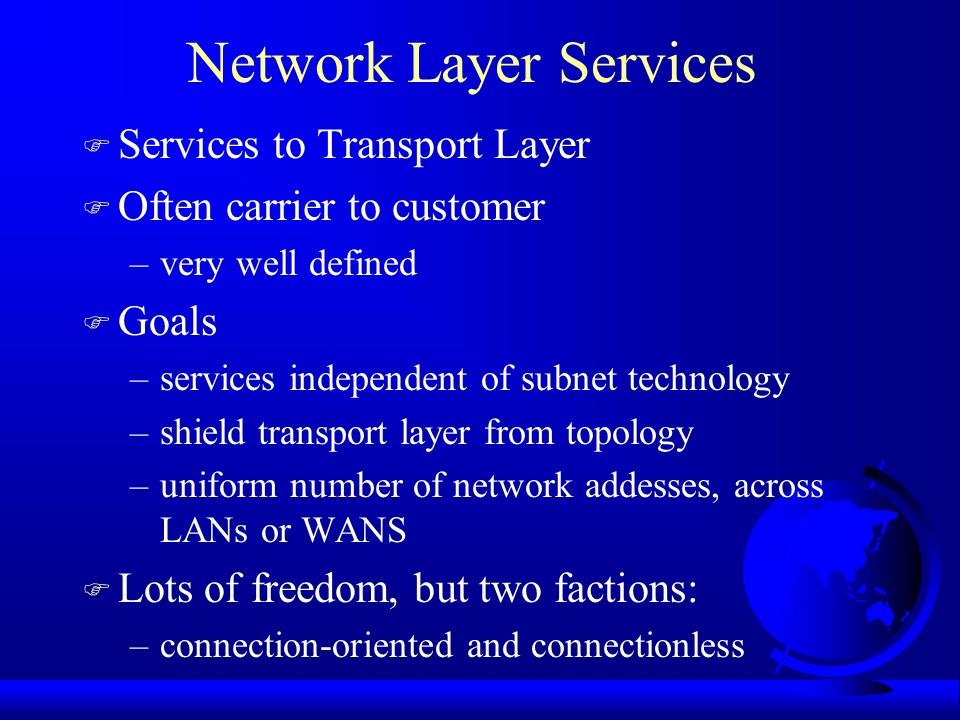 Introduction to Network Layer F Getting packets from source to destination –may require many hops –data link layer from one end of wire to another F Must know topology of subnet F Avoid overloading routes F Deal with different networks