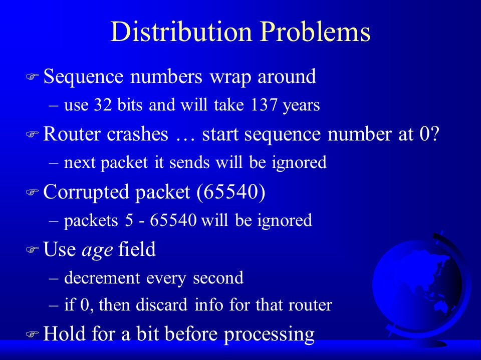 Distributing Link State Packets F Tricky if topology changes as packets travel –routes will change mid-air based on new topology F Basically, use flooding with checks –increment sequence each time new packet sent F Forward all new packets F Discard all duplicates F If sequence number lower than max for sending station –then packet is obsolete and discard