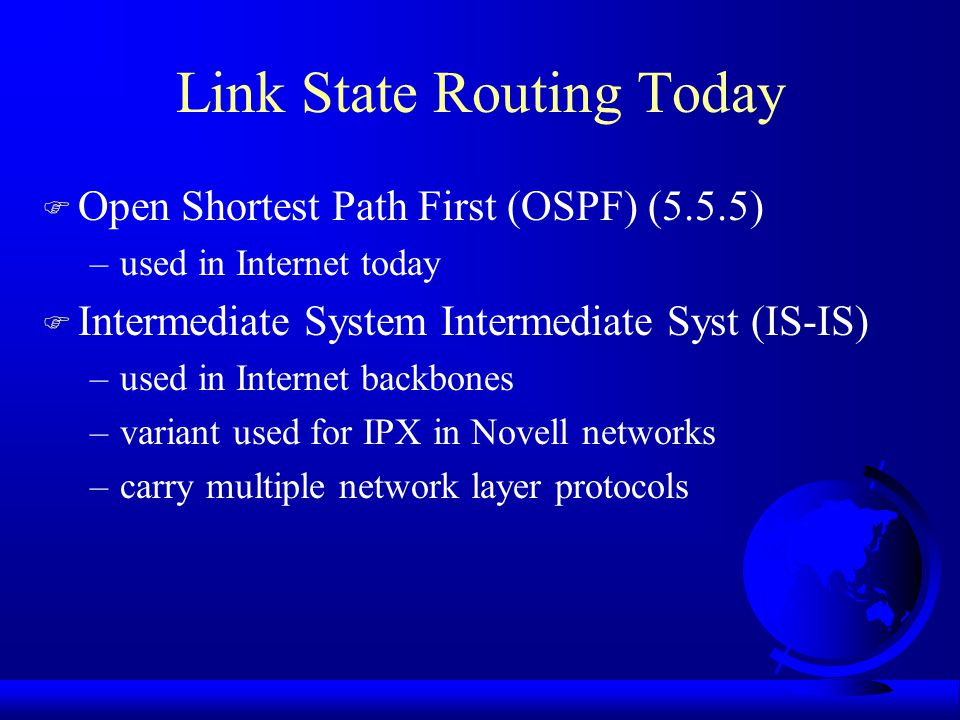 Computing New Routes F Router has all link state packets –build subnet graph F N routers degree K, O(KN) space F Problems –router lies: forgets link, claims low distance –router fails to forward, or corrupts packets –router runs out of memory, calculates wrong –with large subnets, becomes probable F Limit damage from above when happens