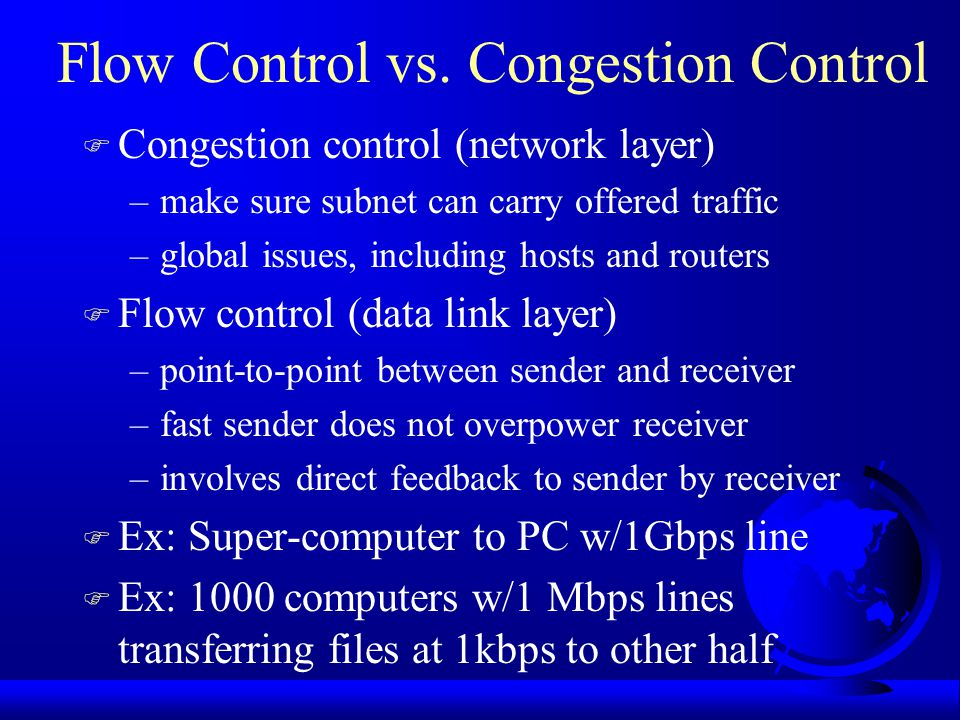 Causes of Congestion F Queue build up until full –Many input lines to one output line –Slow processors –Low-bandwidth lines u system components mismatch (bottleneck) –Insufficient memory to buffer F If condition continues, infinite memory makes worse.