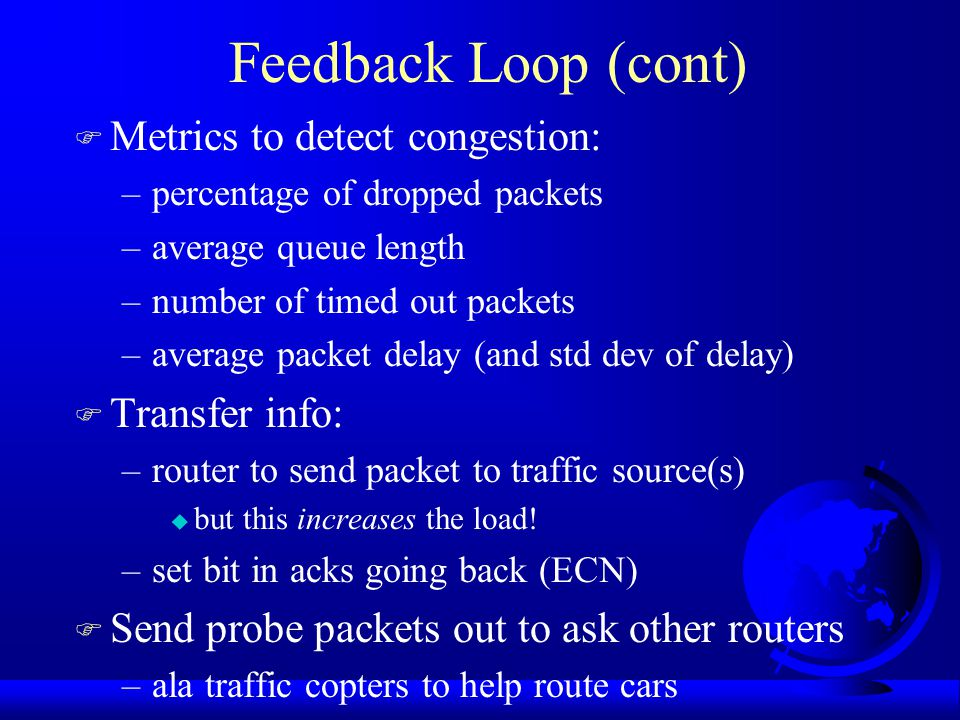 Principles of Congestion Control F Control theory: open loop and closed loop F Open loop: ahead of time –solve problem by making sure doesn't happen –when to accept new traffic –deciding to discard packets and which ones –scheduling decisions within the network F Closed loop: feedback –detect congestion … how.