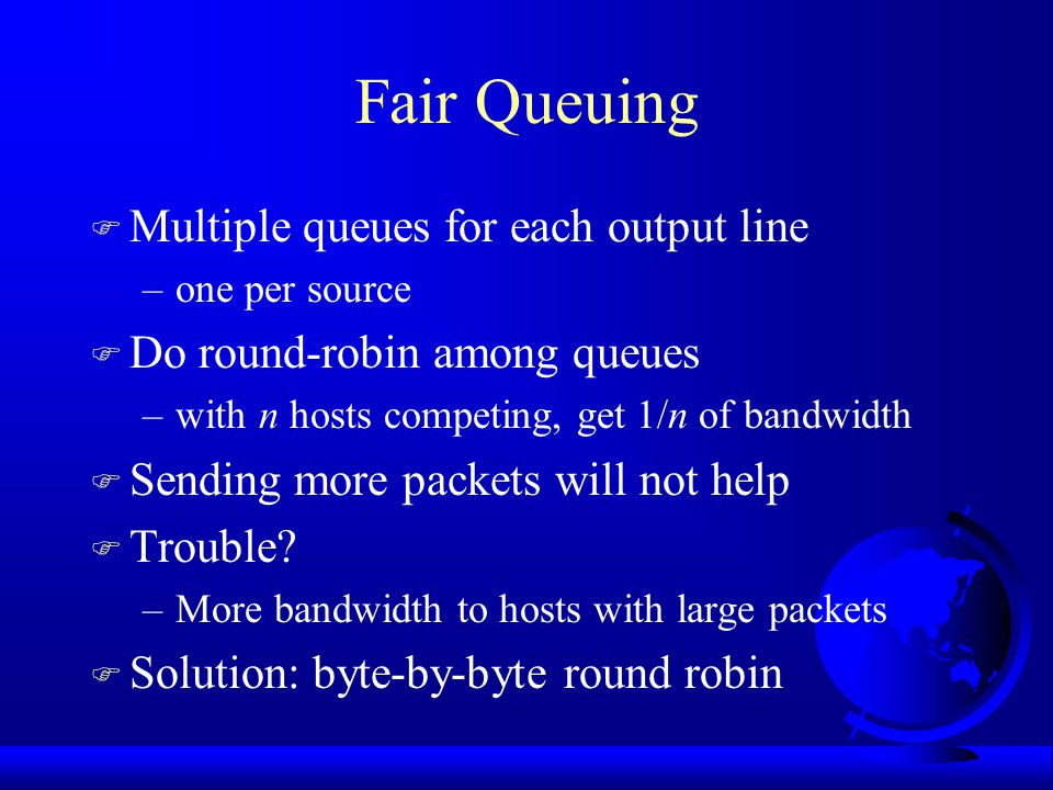 Foul Play F Consider A, B and C send through Router F Router detects congestion, sends choke packet to each F A cuts back packet rate but B and C continue blasting away –requires voluntary cutback F Transport protocols: –TCP: built in flow-control helps congestion control –UDP: mis-behaved flows F Solution: fair queuing