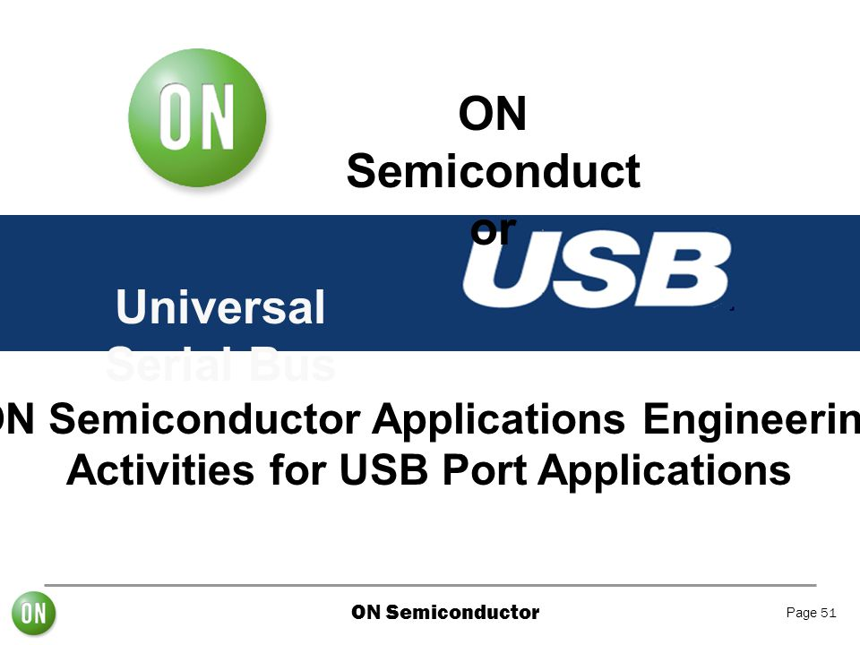 ON Semiconductor Page 51 Universal Serial Bus ON Semiconduct or ON Semiconductor Applications Engineering Activities for USB Port Applications