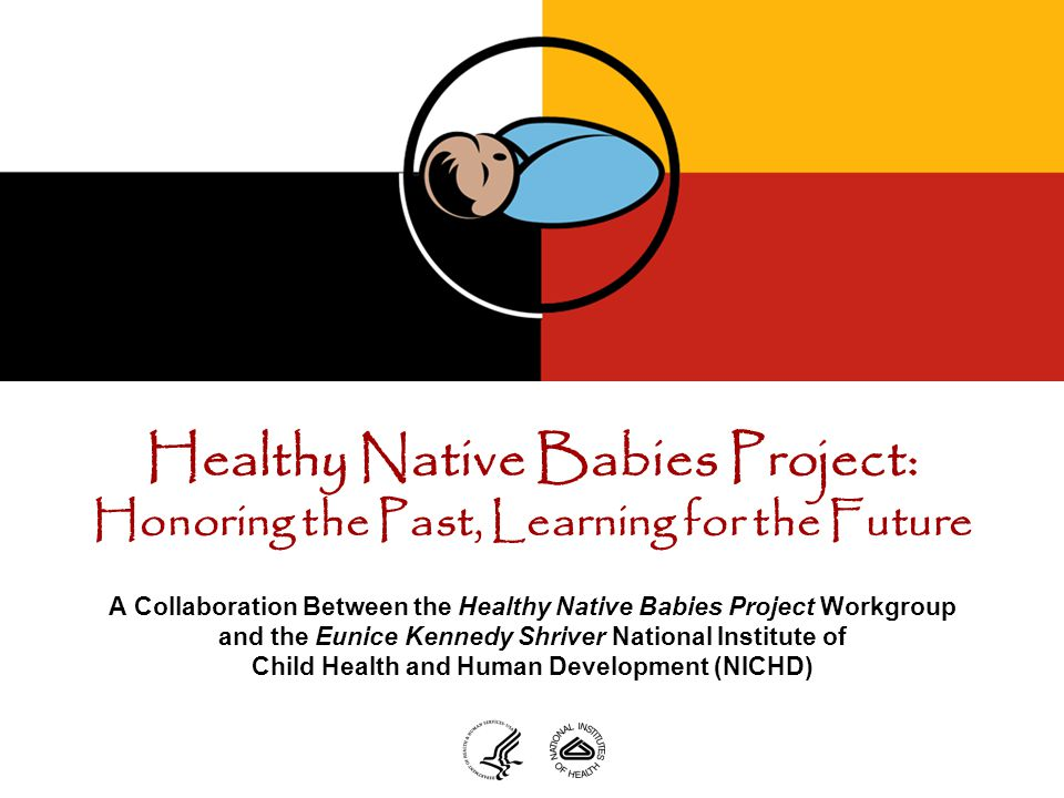 Healthy Native Babies Project: Honoring the Past, Learning for the Future A Collaboration Between the Healthy Native Babies Project Workgroup and the Eunice Kennedy Shriver National Institute of Child Health and Human Development (NICHD)