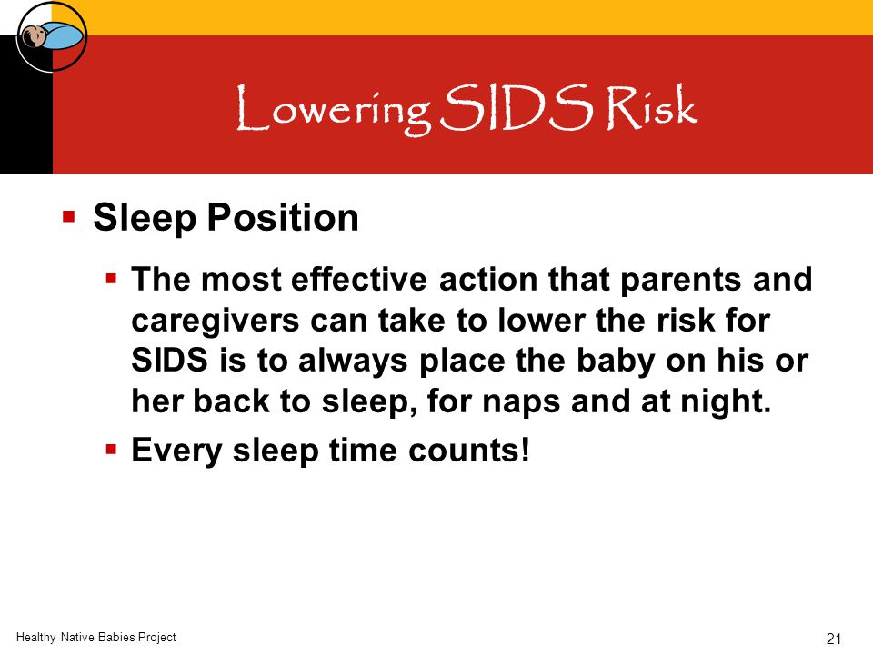 Healthy Native Babies Project 21 Lowering SIDS Risk  Sleep Position  The most effective action that parents and caregivers can take to lower the risk for SIDS is to always place the baby on his or her back to sleep, for naps and at night.