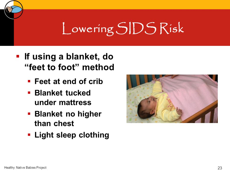 "Healthy Native Babies Project 23 Lowering SIDS Risk  If using a blanket, do ""feet to foot"" method  Feet at end of crib  Blanket tucked under mattre"