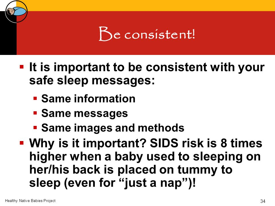 Healthy Native Babies Project 34 Be consistent!  It is important to be consistent with your safe sleep messages:  Same information  Same messages 