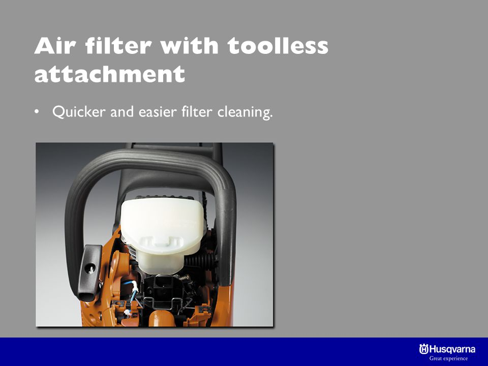 Air filter with toolless attachment Quicker and easier filter cleaning.