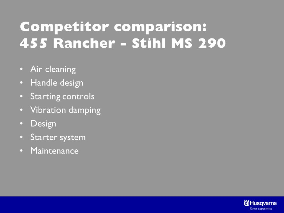 Competitor comparison: 455 Rancher - Stihl MS 290 Air cleaning Handle design Starting controls Vibration damping Design Starter system Maintenance