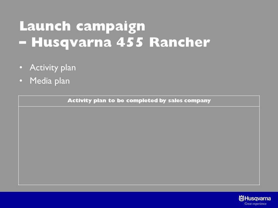 Launch campaign – Husqvarna 455 Rancher Activity plan Media plan Activity plan to be completed by sales company