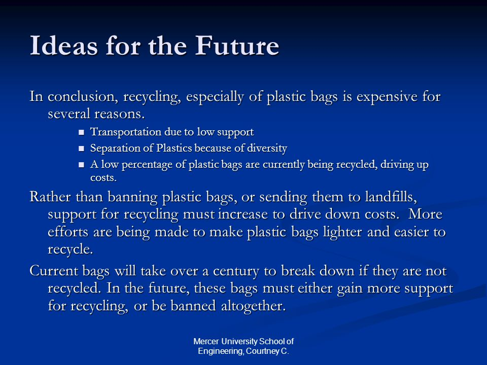 Mercer University School of Engineering, Courtney C. Ideas for the Future In conclusion, recycling, especially of plastic bags is expensive for severa