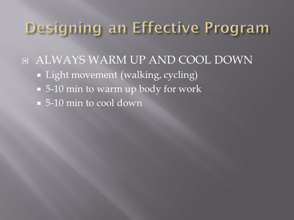  ALWAYS WARM UP AND COOL DOWN  Light movement (walking, cycling)  5-10 min to warm up body for work  5-10 min to cool down