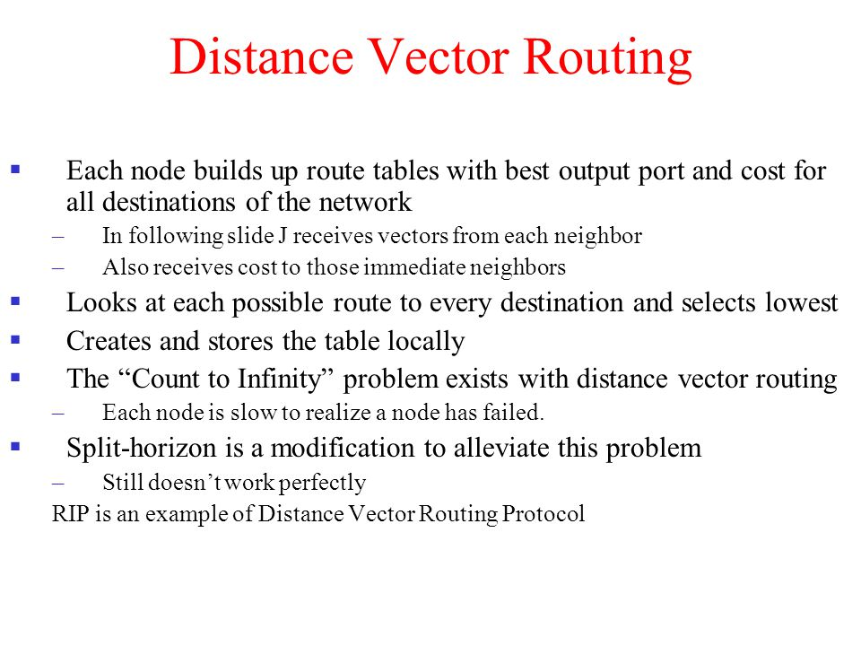 Distance Vector Routing  Each node builds up route tables with best output port and cost for all destinations of the network –In following slide J re