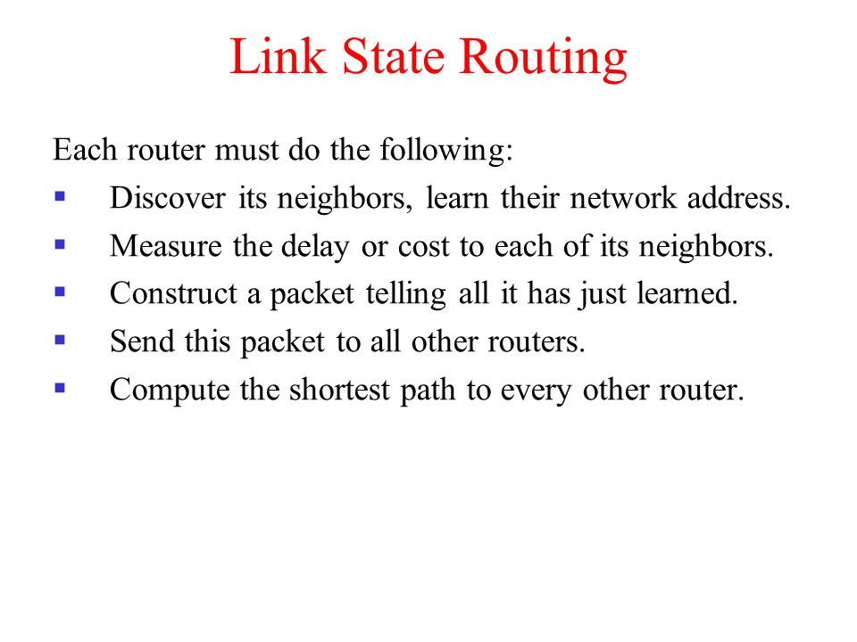 Link State Routing Each router must do the following:  Discover its neighbors, learn their network address.  Measure the delay or cost to each of it