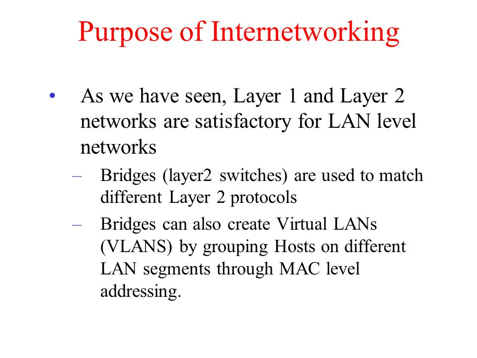 Purpose of Internetworking As we have seen, Layer 1 and Layer 2 networks are satisfactory for LAN level networks –Bridges (layer2 switches) are used t