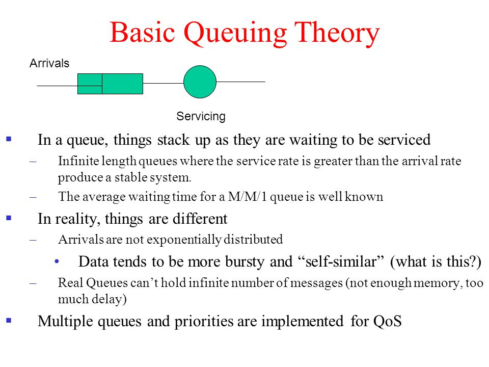 Basic Queuing Theory  In a queue, things stack up as they are waiting to be serviced –Infinite length queues where the service rate is greater than t