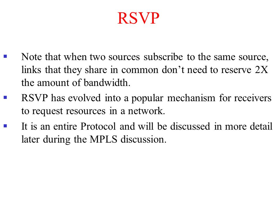 RSVP  Note that when two sources subscribe to the same source, links that they share in common don't need to reserve 2X the amount of bandwidth.  RS