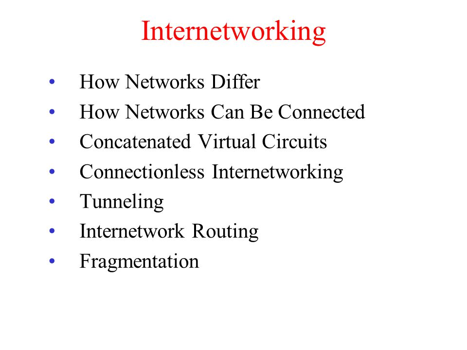 Internetworking How Networks Differ How Networks Can Be Connected Concatenated Virtual Circuits Connectionless Internetworking Tunneling Internetwork
