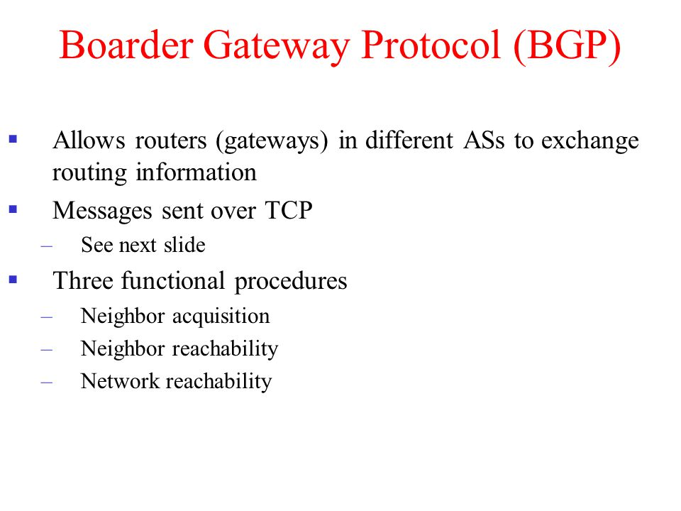 Boarder Gateway Protocol (BGP)  Allows routers (gateways) in different ASs to exchange routing information  Messages sent over TCP –See next slide 