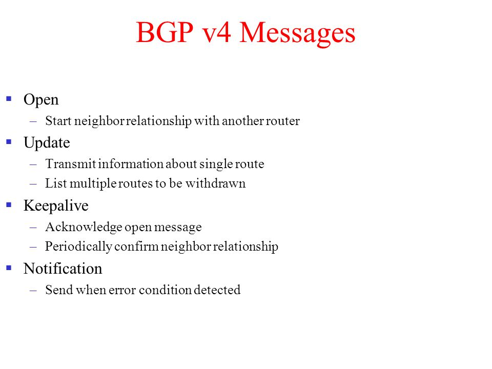 BGP v4 Messages  Open –Start neighbor relationship with another router  Update –Transmit information about single route –List multiple routes to be