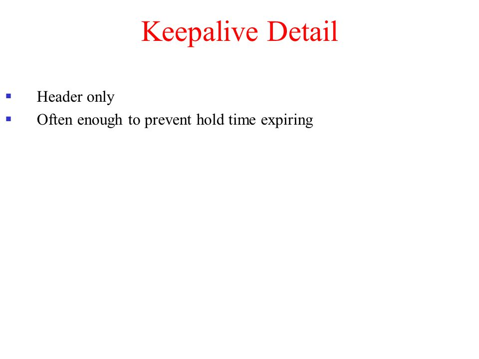 Keepalive Detail  Header only  Often enough to prevent hold time expiring