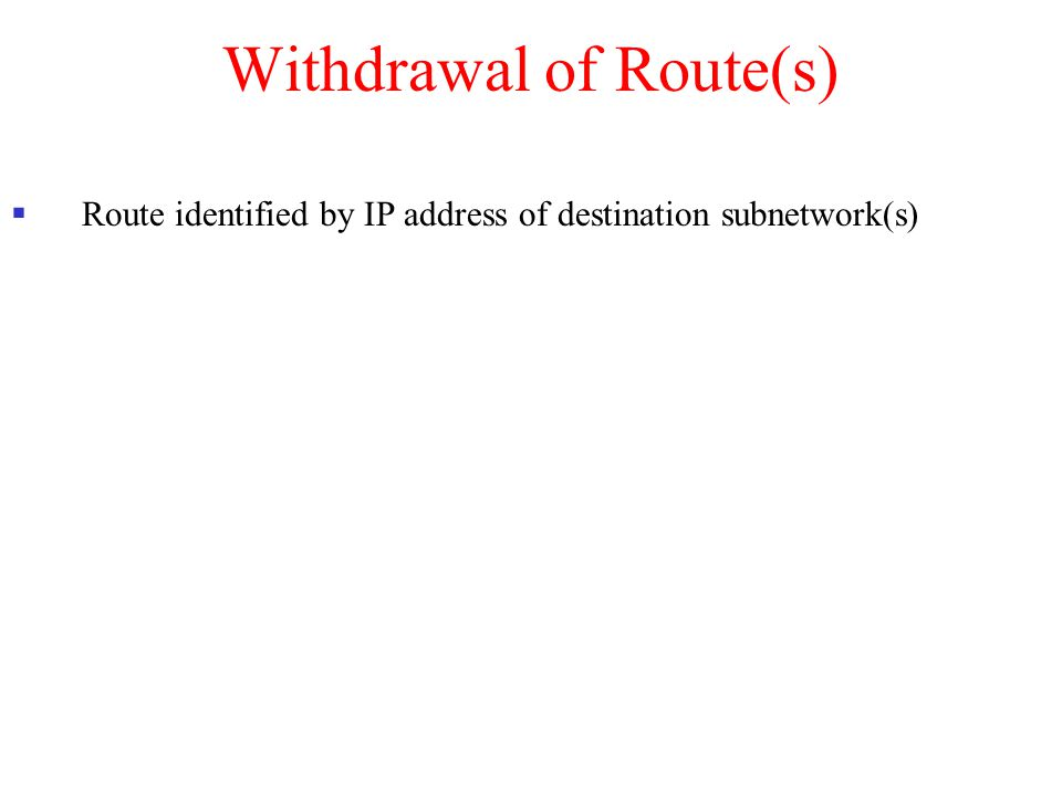 Withdrawal of Route(s)  Route identified by IP address of destination subnetwork(s)