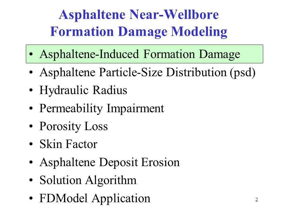 33 Asphaltene Near-Wellbore Formation Damage Modeling Asphaltene-Induced Formation Damage Asphaltene Particle-Size Distribution (psd) Hydraulic Radius Permeability Impairment Porosity Loss Skin Factor Asphaltene Deposit Erosion Solution Algorithm FDModel Application
