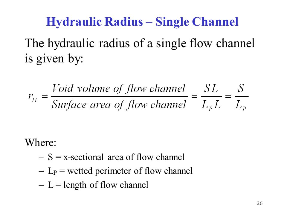 26 The hydraulic radius of a single flow channel is given by: Where: –S = x-sectional area of flow channel –L P = wetted perimeter of flow channel –L