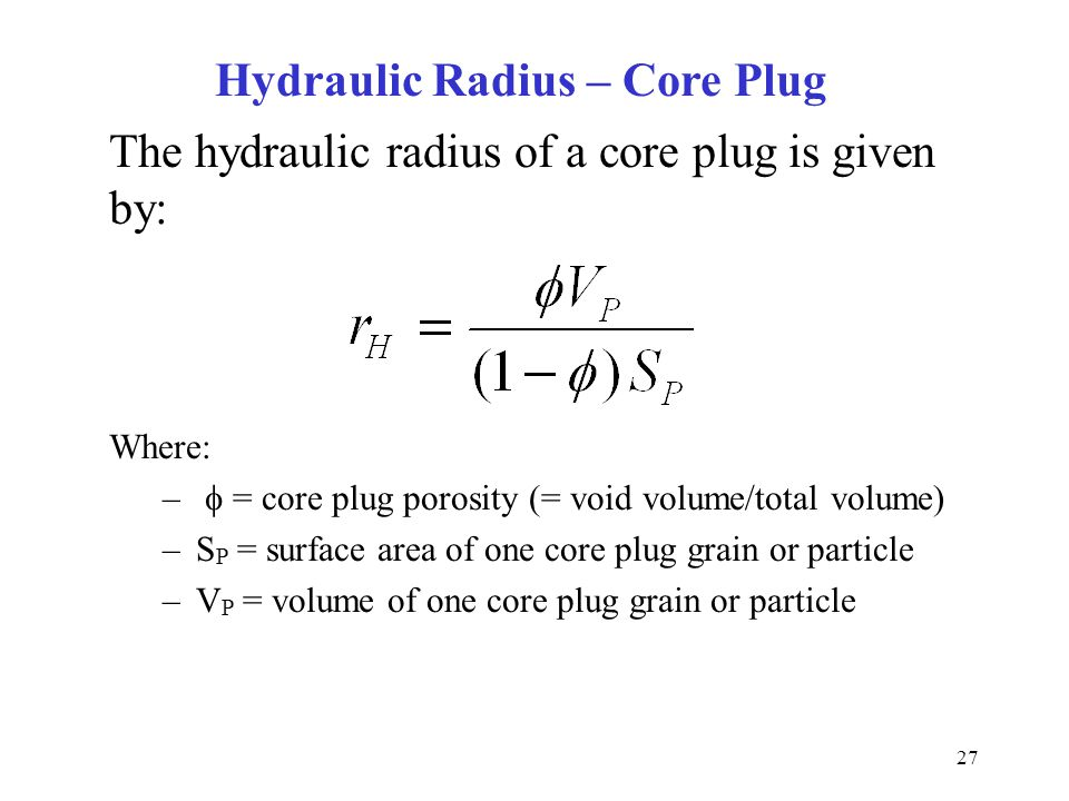 27 The hydraulic radius of a core plug is given by: Where: –  = core plug porosity (= void volume/total volume) –S P = surface area of one core plug