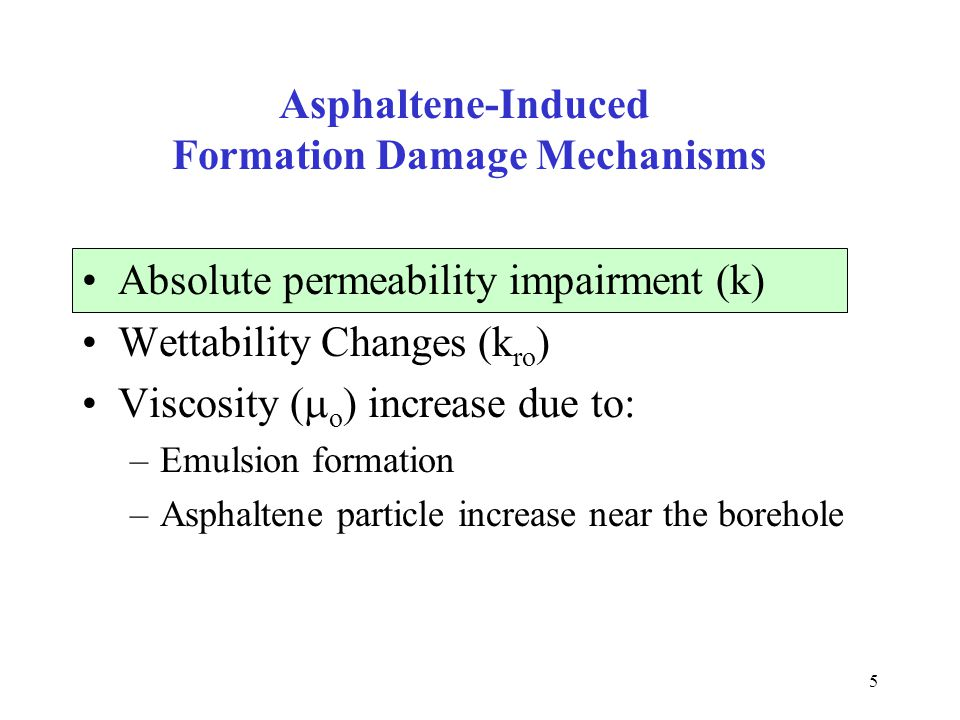 5 Asphaltene-Induced Formation Damage Mechanisms Absolute permeability impairment (k) Wettability Changes (k ro ) Viscosity (  o ) increase due to: –