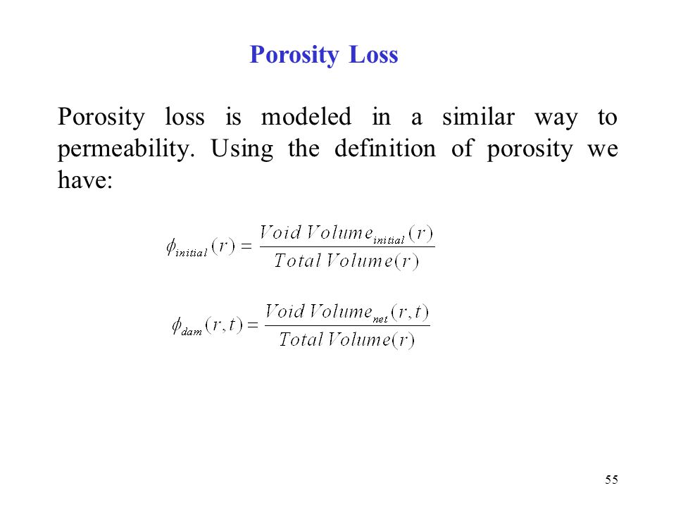 55 Porosity loss is modeled in a similar way to permeability. Using the definition of porosity we have: Porosity Loss