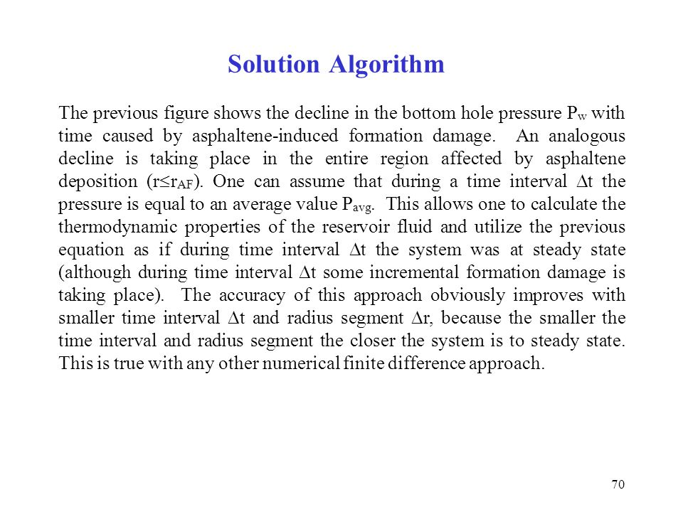 70 Solution Algorithm The previous figure shows the decline in the bottom hole pressure P w with time caused by asphaltene-induced formation damage. A