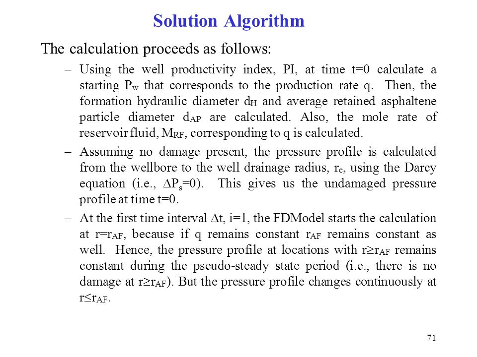 71 Solution Algorithm The calculation proceeds as follows: –Using the well productivity index, PI, at time t=0 calculate a starting P w that correspon