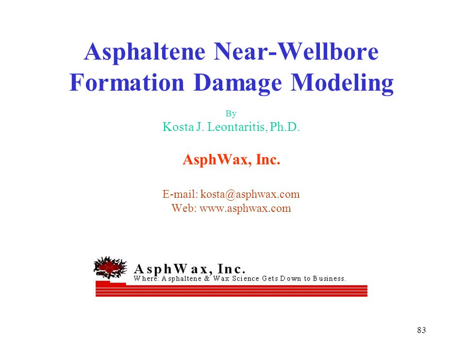 83 Asphaltene Near-Wellbore Formation Damage Modeling By Kosta J. Leontaritis, Ph.D. AsphWax, Inc. E-mail: kosta@asphwax.com Web: www.asphwax.com