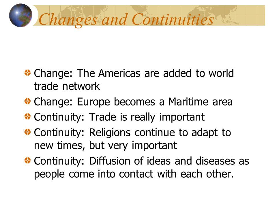 Changes and Continuities Change: The Americas are added to world trade network Change: Europe becomes a Maritime area Continuity: Trade is really important Continuity: Religions continue to adapt to new times, but very important Continuity: Diffusion of ideas and diseases as people come into contact with each other.