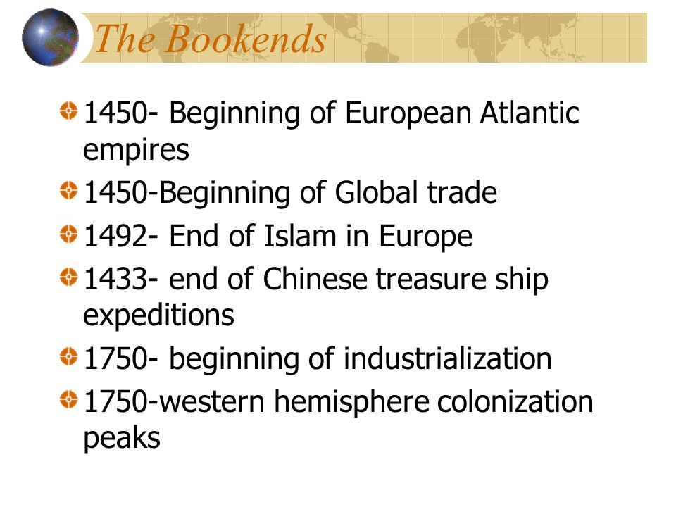 The Bookends 1450- Beginning of European Atlantic empires 1450-Beginning of Global trade 1492- End of Islam in Europe 1433- end of Chinese treasure ship expeditions 1750- beginning of industrialization 1750-western hemisphere colonization peaks