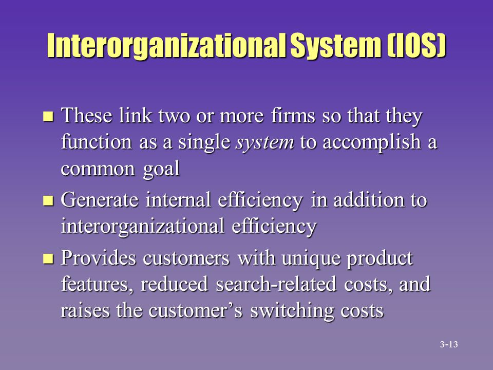 Interorganizational System (IOS) n These link two or more firms so that they function as a single system to accomplish a common goal n Generate intern